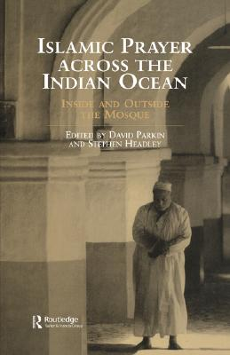 Islamic Prayer Across the Indian Ocean: Inside and Outside the Mosque (Routledge Indian Ocean Series), Headley, Stephen; Parkin, David