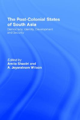 The Post-Colonial States of South Asia: Democracy, Identity, Development and Security, Shastri, Amita; Wilson, A. Jeyaratnam