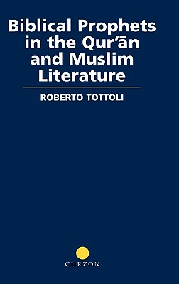 Biblical Prophets in the Qur'an and Muslim Literature (Routledge Studies in the Qur'an), Tottoli, Roberto