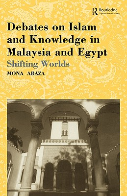 Debates on Islam and Knowledge in Malaysia and Egypt: Shifting Worlds, Abaza, Mona