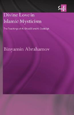 Divine Love in Islamic Mysticism: The Teachings of al-Ghazali and al-Dabbagh (Routledge Sufi Series), Abrahamov, Binyamin