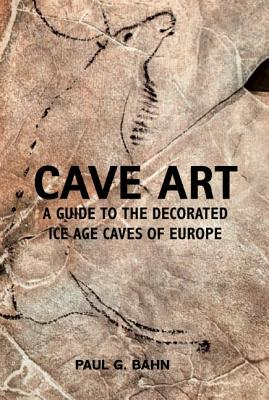 Cave Art: A Guide to the Decorated Ice Age Caves of Europe, Paul G. Bahn
