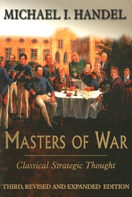 Masters of War: Classical Strategic Thought, Handel, Michael I.