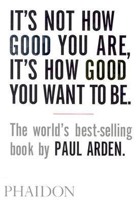 IT'S NOT HOW GOOD YOU ARE, IT'S HOW GOOD YOU WANT TO BE, ARDEN, PAUL