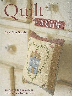 Image for QUILT A GIFT : 25 HEART-FELT PROJECTS FROM QUICK TO INTRICATE