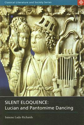 Image for Silent Eloquence: Lucian and Pantomime Dancing (Classical Literature and Society)