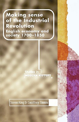 Making Sense of the Industrial Revolution: English Economy and Society 1700-1850, Steven King and Geoffrey Timmins