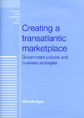 Image for Creating a Transatlantic Marketplace: Government Policies and Business Strategies (European Policy Research Unit)