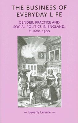 Image for The Business of Everyday Life: Gender, Practice and Social Politics in England, c. 1600-1900 (Gender in History)