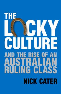 The Lucky Culture And The Rise Of An Australian Ruling Class, Cater, Nick