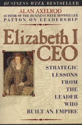 Elizabeth I CEO: Strategic Lessons from the Leader Who Built an Empire, Axelrod Ph.D., Alan