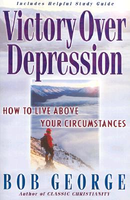 Victory Over Depression: How to live above your circumstances, Bob George