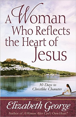 Image for A Woman Who Reflects the Heart of Jesus: 30 Days to Christlike Character