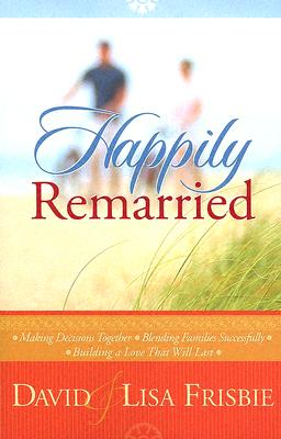 Image for Happily Remarried: Making Decisions Together * Blending Families Successfully * Building a Love That Will Last
