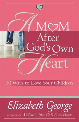 A Mom After God's Own Heart: 10 Ways to Love Your Children (George, Elizabeth (Insp)), Elizabeth George