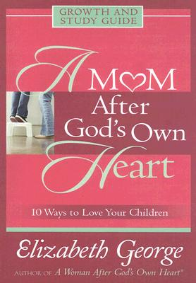 A Mom After God's Own Heart: Growth and Study Guide (George, Elizabeth (Insp)), Elizabeth George