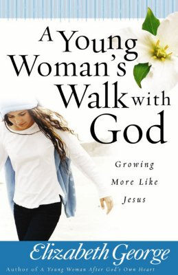 A Young Woman's Walk with God: Growing More Like Jesus, Elizabeth George