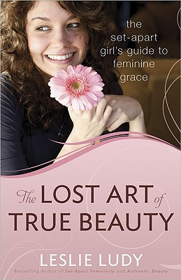 The Lost Art of True Beauty: The Set-Apart Girl's Guide to Feminine Grace, Leslie Ludy