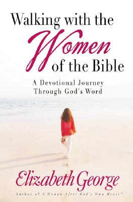Walking with the Women of the Bible: A Devotional Journey Through God's Word, Elizabeth George