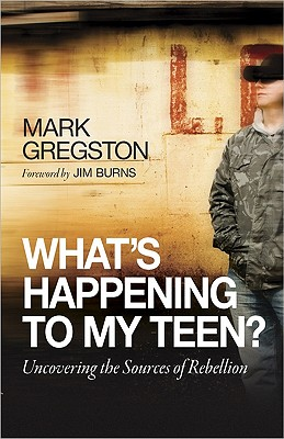 What's Happening to My Teen?: Uncovering the Sources of Rebellion, Gregston, Mark