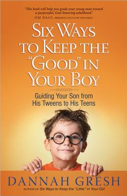 Image for Six Ways to Keep the 'Good' in Your Boy: Guiding Your Son from His Tweens to His Teens