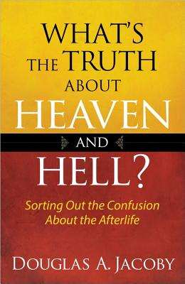 What's the Truth About Heaven and Hell?: Sorting Out the Confusion About the Afterlife, Jacoby, Douglas A.