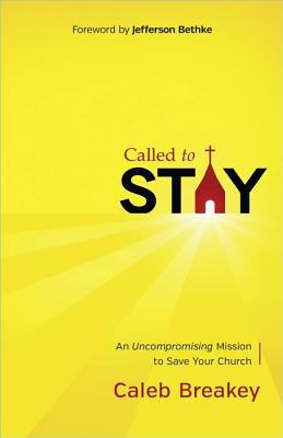Called to Stay: An Uncompromising Mission to Save Your Church, Caleb Breakey