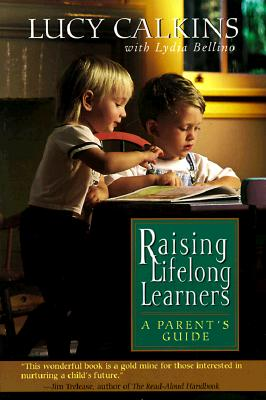 Raising Lifelong Learners: A Parent's Guide, Calkins, Lucy; Lydia, Bellino [Contributor]