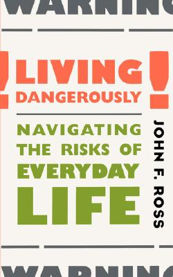 Living Dangerously: Navigating the Risks of Everyday Life, Ross, John; Ross, John F.