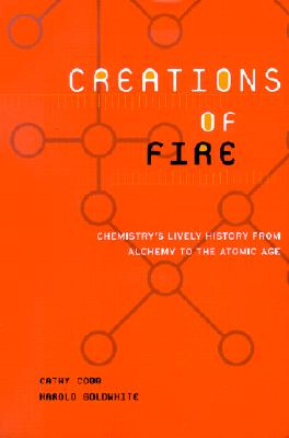 Creations Of Fire: Chemistry's Lively History From Alchemy To The Atomic Age, Cobb, Cathy; Goldwhite, Harold