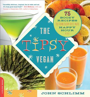 The Tipsy Vegan: 75 Boozy Recipes to Turn Every Bite into Happy Hour, John Schlimm
