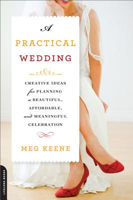 A Practical Wedding: Creative Ideas for Planning a Beautiful, Affordable, and Meaningful Celebration, Keene, Meg