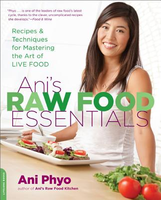 Ani's Raw Food Essentials: Recipes and Techniques for Mastering the Art of Live Food, Ani Phyo