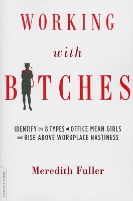Working with Bitches: Identify the Eight Types of Office Mean Girls and Rise Above Workplace Nastiness, Meredith Fuller