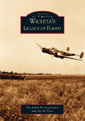 Wichita's Legacy of Flight   (KS)   (Images of America), JAY M. PRICE