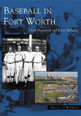 Baseball  In Fort Worth   (TX)  (Images  of  Baseball), Mark  Presswood; Chris Holaday; J.  Chris  Holaday