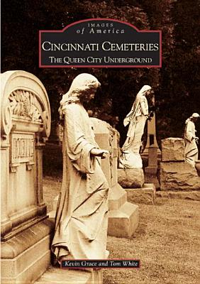 Cincinnati Cemeteries: The Queen City Underground  (OH)  (Images of America), Grace, Kevin; White, Tom
