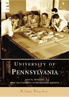 University  of  Pennsylvania   (PA)  (Campus History Series), Amey  A.  Hutchins; University  of  Pennsylvania  Archives