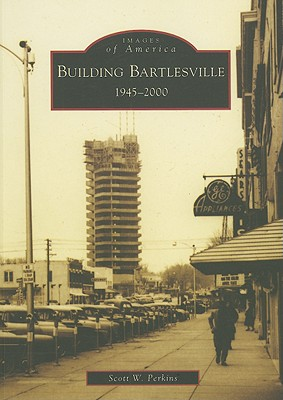 Building Bartlesville, 1945-2000 (Images of America: Oklahoma), Perkins, Scott W.
