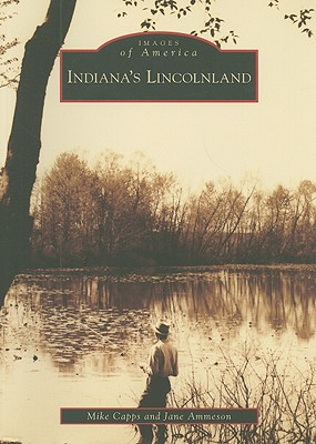 Indiana's Lincolnland (Images of America), Capps, Mike; Ammeson, Jane