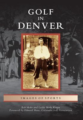 Golf in Denver (Images of Sports), Rob Mohr, Leslie Mohr Krupa, Foreword by Edward Mate, Colorado Golf Association