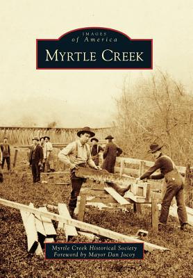 Myrtle Creek (Images of America), Myrtle Creek Historical Society; Foreword by Mayor Dan Jocoy