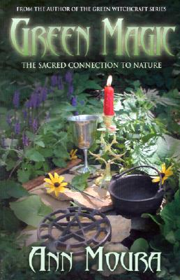 Green Magic: The Sacred Connection to Nature, Moura, Ann