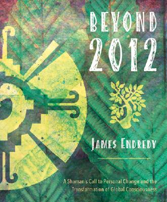 Beyond 2012: A Shaman's Call to Personal Change and the Transformation of Global Consciousness, Endredy, James