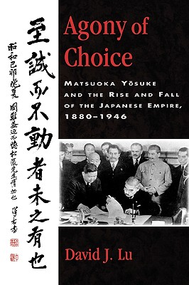 Agony of Choice: Matsuoka Yosuke and the Rise and Fall of the Japanese Empire, 1880-1946 (Studies of Modern Japan), Lu, David J.