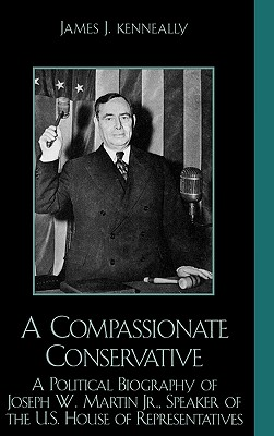 A Compassionate Conservative: A Political Biography of Joseph W. Martin, Jr, Speaker of the U.S. House of Representatives, Kenneally, James J.