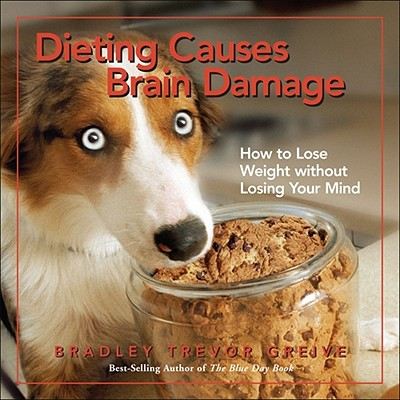 Dieting Causes Brain Damage: How to Lose Weight without Losing Your Mind, Greive, Bradley Trevor