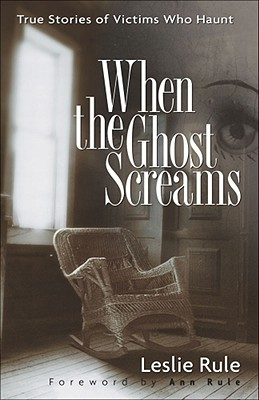 When the Ghost Screams: True Stories of Victims Who Haunt, LESLIE RULE