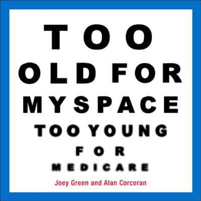 Too Old for MySpace, Too Young for Medicare, Corcoran, Alan;Green, Joey