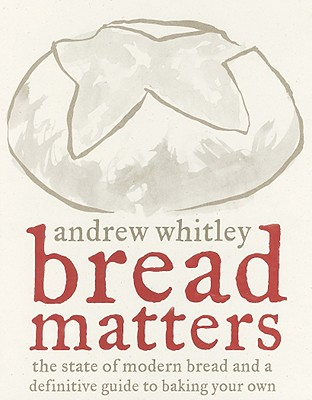 Bread Matters: The State of Modern Bread and a Definitive Guide to Baking Your Own, Whitley, Andrew